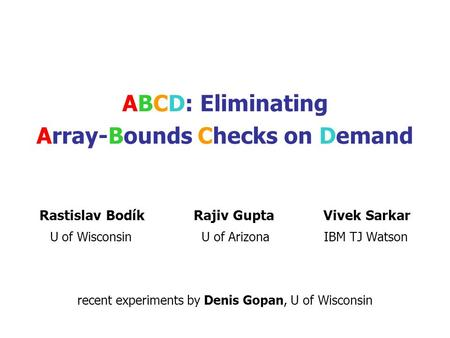 ABCD: Eliminating Array-Bounds Checks on Demand Rastislav Bodík Rajiv Gupta Vivek Sarkar U of Wisconsin U of Arizona IBM TJ Watson recent experiments.