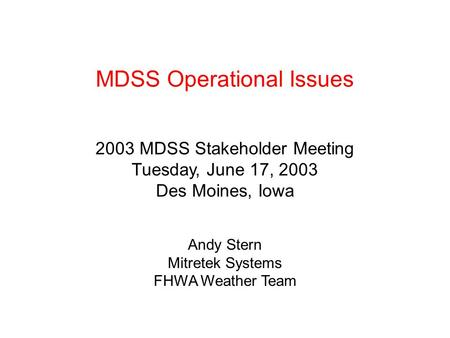 MDSS Operational Issues 2003 MDSS Stakeholder Meeting Tuesday, June 17, 2003 Des Moines, Iowa Andy Stern Mitretek Systems FHWA Weather Team.