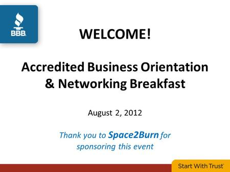 WELCOME! Accredited Business Orientation & Networking Breakfast August 2, 2012 Thank you to Space2Burn for sponsoring this event.