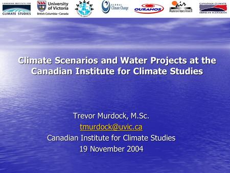 Climate Scenarios and Water Projects at the Canadian Institute for Climate Studies Trevor Murdock, M.Sc. Canadian Institute for Climate.