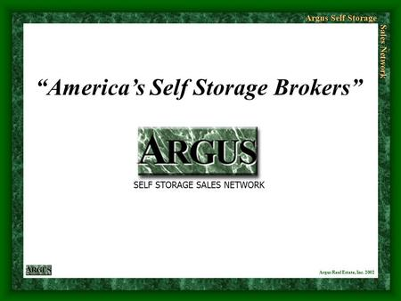 "Argus Self Storage Sales Network Argus Real Estate, Inc. 2002 ""America's Self Storage Brokers"" SELF STORAGE SALES NETWORK."