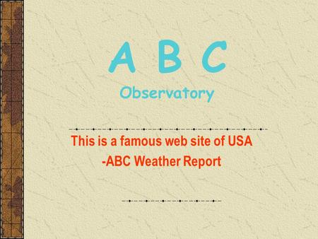A B C Observatory This is a famous web site of USA -ABC Weather Report.
