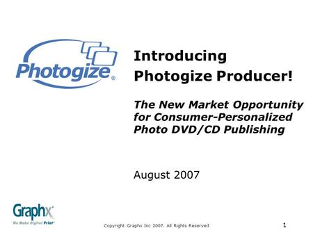 Copyright Graphx Inc 2007. All Rights Reserved 1 Introducing Photogize Producer! The New Market Opportunity for Consumer-Personalized Photo DVD/CD Publishing.