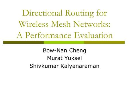 Directional Routing for Wireless Mesh Networks: A Performance Evaluation Bow-Nan Cheng Murat Yuksel Shivkumar Kalyanaraman.