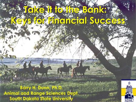 Take it to the Bank: Keys for Financial Success Keys for Financial Success Barry H. Dunn, Ph.D. Animal and Range Sciences Dept. South Dakota State University.