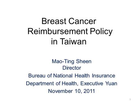 Breast Cancer Reimbursement Policy in Taiwan Mao-Ting Sheen Director Bureau of National Health Insurance Department of Health, Executive Yuan November.