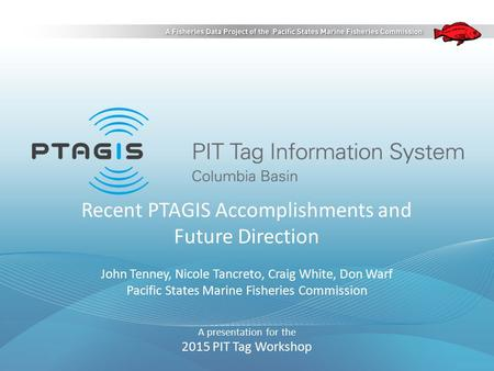 Recent PTAGIS Accomplishments and Future Direction John Tenney, Nicole Tancreto, Craig White, Don Warf Pacific States Marine Fisheries Commission A presentation.