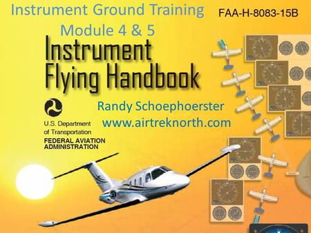 Instrument Ground Training Module 4 & 5 Randy Schoephoerster www.airtreknorth.com.