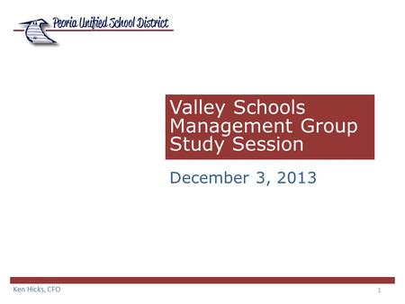 1 Valley Schools Management Group Study Session December 3, 2013 Ken Hicks, CFO.