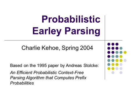 Probabilistic Earley Parsing Charlie Kehoe, Spring 2004 Based on the 1995 paper by Andreas Stolcke: An Efficient Probabilistic Context-Free Parsing Algorithm.