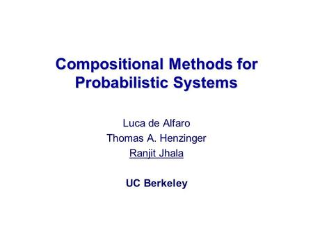 Luca de Alfaro Thomas A. Henzinger Ranjit Jhala UC Berkeley Compositional Methods for Probabilistic Systems.