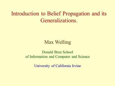 Introduction to Belief Propagation and its Generalizations. Max Welling Donald Bren School of Information and Computer and Science University of California.