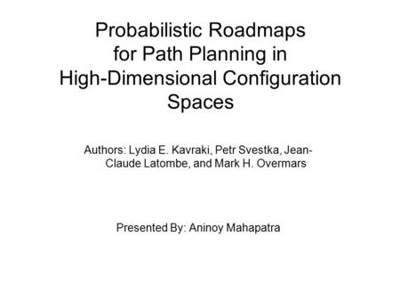 Probabilistic Roadmaps for Path Planning in High-Dimensional Configuration Spaces Authors: Lydia E. Kavraki, Petr Svestka, Jean- Claude Latombe, and Mark.