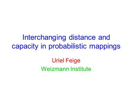 Interchanging distance and capacity in probabilistic mappings Uriel Feige Weizmann Institute.