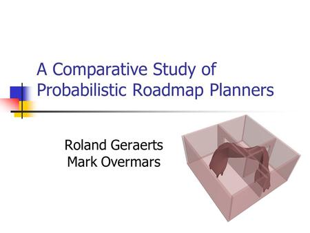 A Comparative Study of Probabilistic Roadmap Planners Roland Geraerts Mark Overmars.