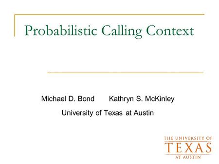 Probabilistic Calling Context Michael D. Bond Kathryn S. McKinley University of Texas at Austin.