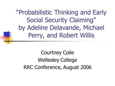 """Probabilistic Thinking and Early Social Security Claiming"" by Adeline Delavande, Michael Perry, and Robert Willis Courtney Coile Wellesley College RRC."