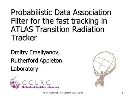 TIME-05 Workshop, 3-7 October 2005, Zurich 1 Probabilistic Data Association Filter for the fast tracking in ATLAS Transition Radiation Tracker Dmitry Emeliyanov,