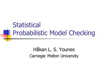 Statistical Probabilistic Model Checking Håkan L. S. Younes Carnegie Mellon University.