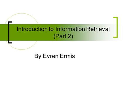 Introduction to Information Retrieval (Part 2) By Evren Ermis.