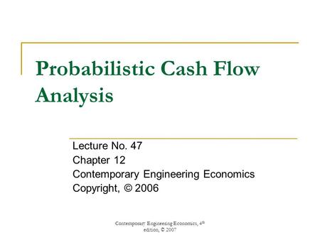 Contemporary Engineering Economics, 4 th edition, © 2007 Probabilistic Cash Flow Analysis Lecture No. 47 Chapter 12 Contemporary Engineering Economics.
