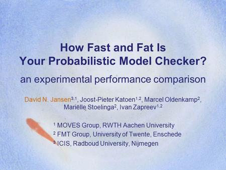 How Fast and Fat Is Your Probabilistic Model Checker? an experimental performance comparison David N. Jansen 3,1, Joost-Pieter Katoen 1,2, Marcel Oldenkamp.