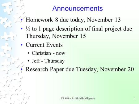 CS 484 – Artificial Intelligence1 Announcements Homework 8 due today, November 13 ½ to 1 page description of final project due Thursday, November 15 Current.