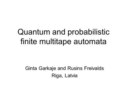 Quantum and probabilistic finite multitape automata Ginta Garkaje and Rusins Freivalds Riga, Latvia.