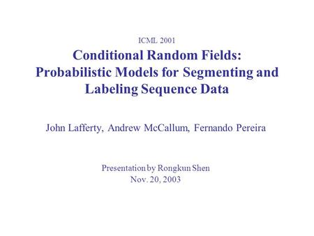 ICML 2001 Conditional Random Fields: Probabilistic Models for Segmenting and Labeling Sequence Data John Lafferty, Andrew McCallum, Fernando Pereira Presentation.