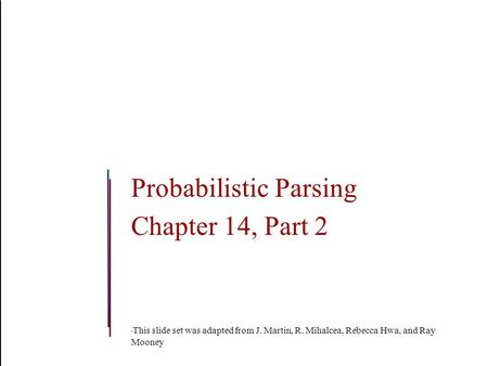 Probabilistic Parsing Chapter 14, Part 2 This slide set was adapted from J. Martin, R. Mihalcea, Rebecca Hwa, and Ray Mooney.