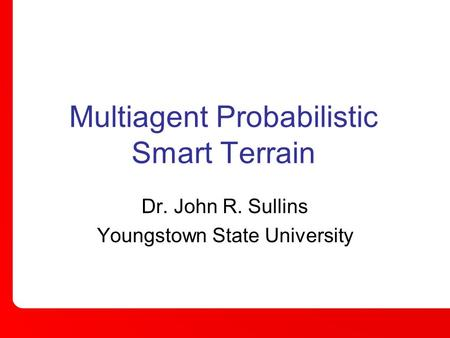 Multiagent Probabilistic Smart Terrain Dr. John R. Sullins Youngstown State University.