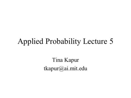 Applied Probability Lecture 5 Tina Kapur
