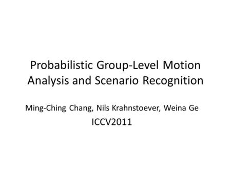 Probabilistic Group-Level Motion Analysis and Scenario Recognition Ming-Ching Chang, Nils Krahnstoever, Weina Ge ICCV2011.