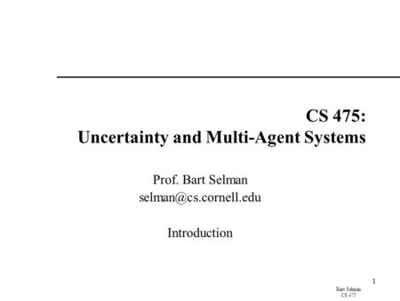 Bart Selman CS 475 1 CS 475: Uncertainty and Multi-Agent Systems Prof. Bart Selman Introduction.