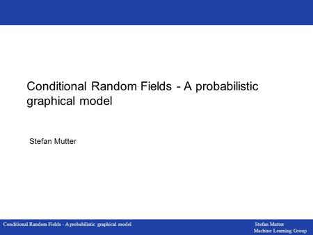 Conditional Random Fields - A probabilistic graphical model Stefan Mutter Machine Learning Group Conditional Random Fields - A probabilistic graphical.
