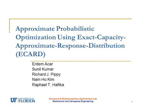 Structural & Multidisciplinary Optimization Lab Mechanical and Aerospace Engineering 1 Approximate Probabilistic Optimization Using Exact-Capacity- Approximate-Response-Distribution.