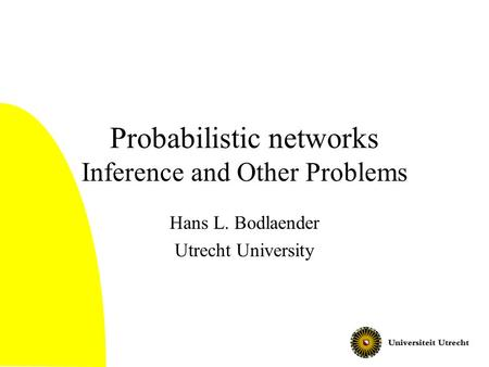 Probabilistic networks Inference and Other Problems Hans L. Bodlaender Utrecht University.