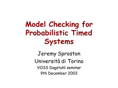 Model Checking for Probabilistic Timed Systems Jeremy Sproston Università di Torino VOSS Dagstuhl seminar 9th December 2002.