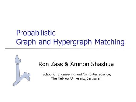 Probabilistic Graph and Hypergraph Matching Ron Zass & Amnon Shashua School of Engineering and Computer Science, The Hebrew University, Jerusalem.