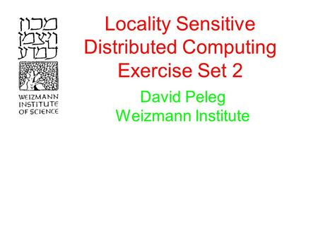 Locality Sensitive Distributed Computing Exercise Set 2 David Peleg Weizmann Institute.