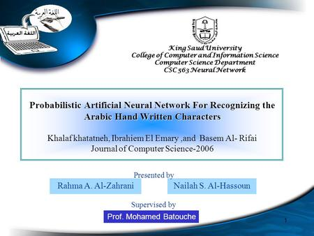 1 Probabilistic Artificial Neural Network For Recognizing the Arabic Hand Written Characters Khalaf khatatneh, Ibrahiem El Emary,and Basem Al- Rifai Journal.