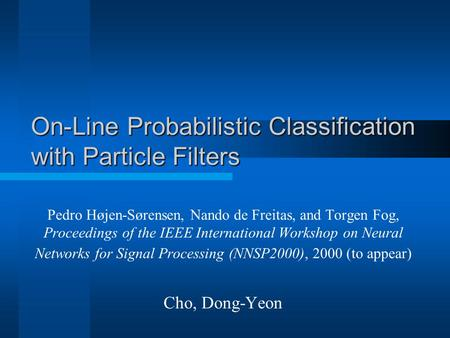 On-Line Probabilistic Classification with Particle Filters Pedro Højen-Sørensen, Nando de Freitas, and Torgen Fog, Proceedings of the IEEE International.