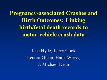 Pregnancy-associated Crashes and Birth Outcomes: Linking birth/fetal death records to motor vehicle crash data Lisa Hyde, Larry Cook Lenora Olson, Hank.
