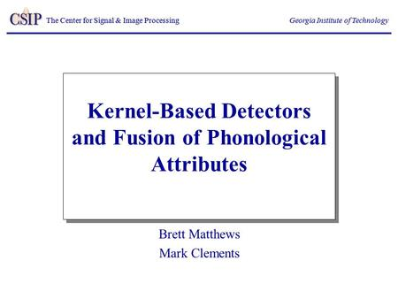 The Center for Signal & Image Processing Georgia Institute of Technology Kernel-Based Detectors and Fusion of Phonological Attributes Brett Matthews Mark.
