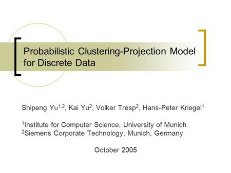 Probabilistic Clustering-Projection Model for Discrete Data Shipeng Yu 1,2, Kai Yu 2, Volker Tresp 2, Hans-Peter Kriegel 1 1 Institute for Computer Science,