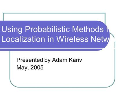 Using Probabilistic Methods for Localization in Wireless Networks Presented by Adam Kariv May, 2005.