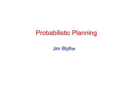 Probabilistic Planning Jim Blythe. 2 CS 541 Probabilistic planning Some 'classical planning' assumptions Atomic time All effects are immediate Deterministic.