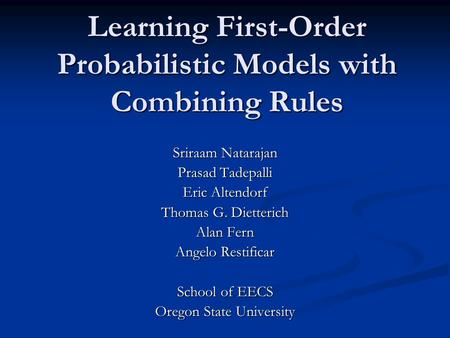 Learning First-Order Probabilistic Models with Combining Rules Sriraam Natarajan Prasad Tadepalli Eric Altendorf Thomas G. Dietterich Alan Fern Angelo.