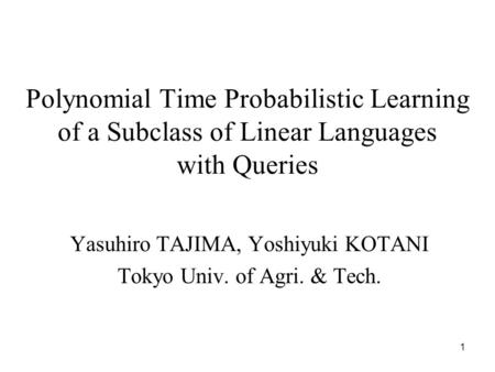1 Polynomial Time Probabilistic Learning of a Subclass of Linear Languages with Queries Yasuhiro TAJIMA, Yoshiyuki KOTANI Tokyo Univ. of Agri. & Tech.