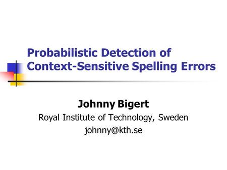 Probabilistic Detection of Context-Sensitive Spelling Errors Johnny Bigert Royal Institute of Technology, Sweden